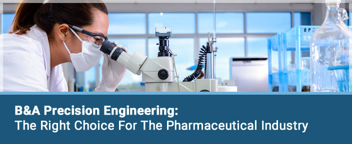 B&A Precision Engineering - The right choice for the Pharmaceutical Industry